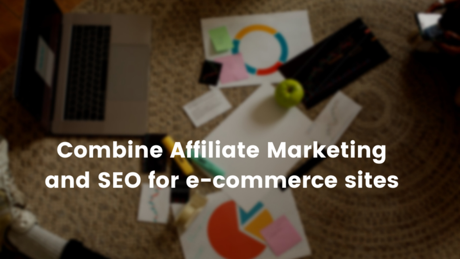 How to combine Affiliate Marketing and SEO for e-commerce sites for the best force